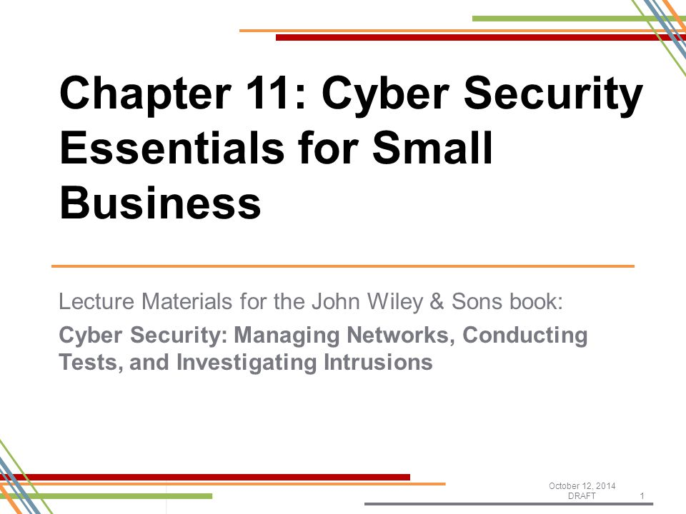 Lecture Materials for the John Wiley & Sons book: Cyber Security: Managing Networks, Conducting Tests, and Investigating Intrusions October 12, 2014 DRAFT1 Chapter 11: Cyber Security Essentials for Small Business