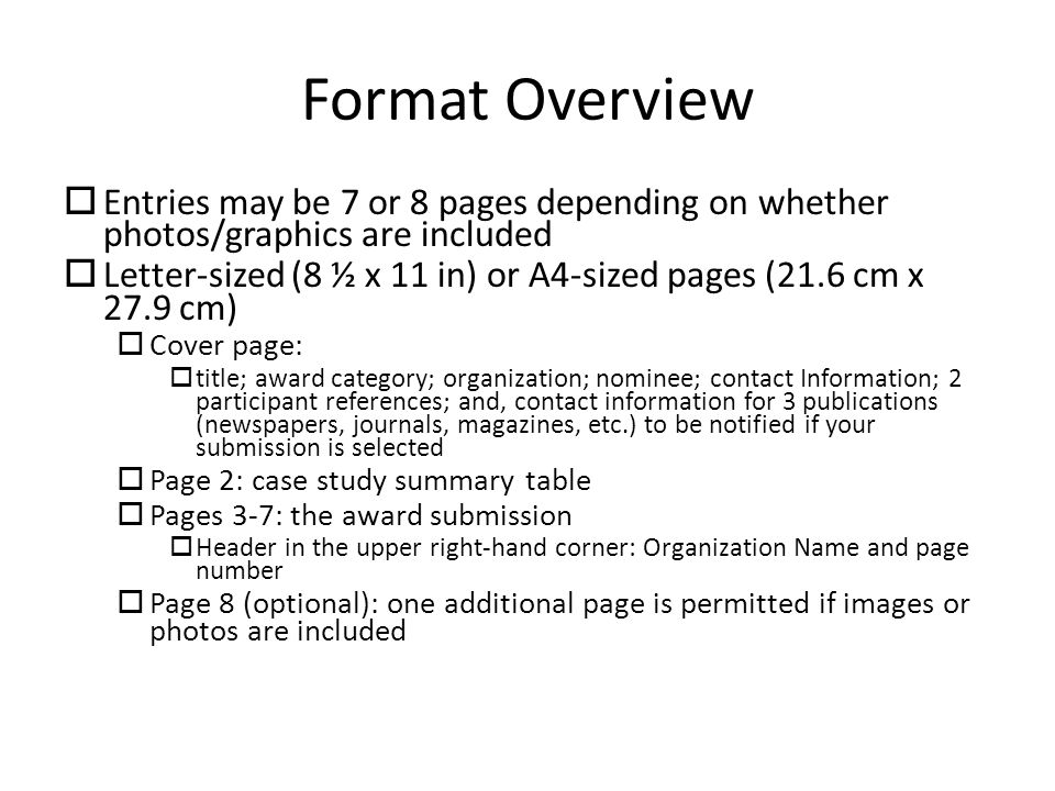 Format Overview  Entries may be 7 or 8 pages depending on whether photos/graphics are included  Letter-sized (8 ½ x 11 in) or A4-sized pages (21.6 cm x 27.9 cm)  Cover page:  title; award category; organization; nominee; contact Information; 2 participant references; and, contact information for 3 publications (newspapers, journals, magazines, etc.) to be notified if your submission is selected  Page 2: case study summary table  Pages 3-7: the award submission  Header in the upper right-hand corner: Organization Name and page number  Page 8 (optional): one additional page is permitted if images or photos are included