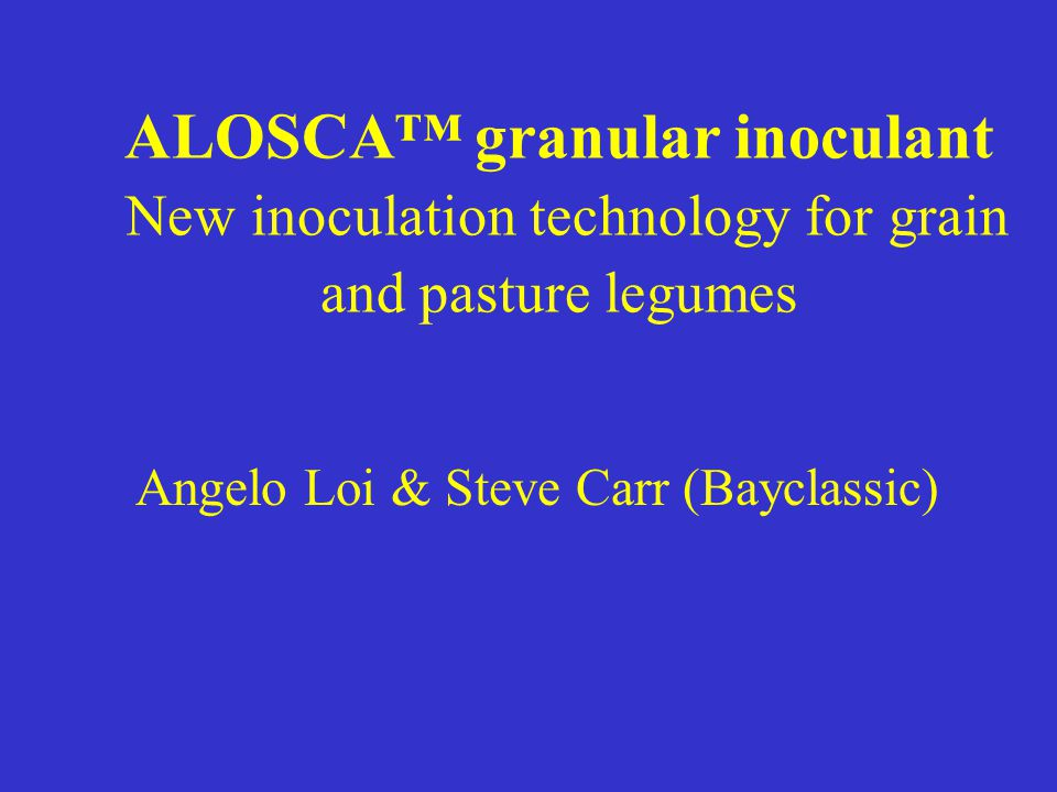 ALOSCA™ granular inoculant New inoculation technology for grain and pasture legumes Angelo Loi & Steve Carr (Bayclassic)