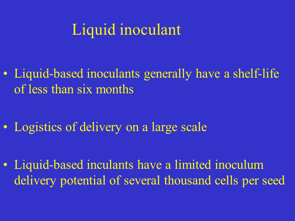 Liquid inoculant Liquid-based inoculants generally have a shelf-life of less than six months Logistics of delivery on a large scale Liquid-based incul