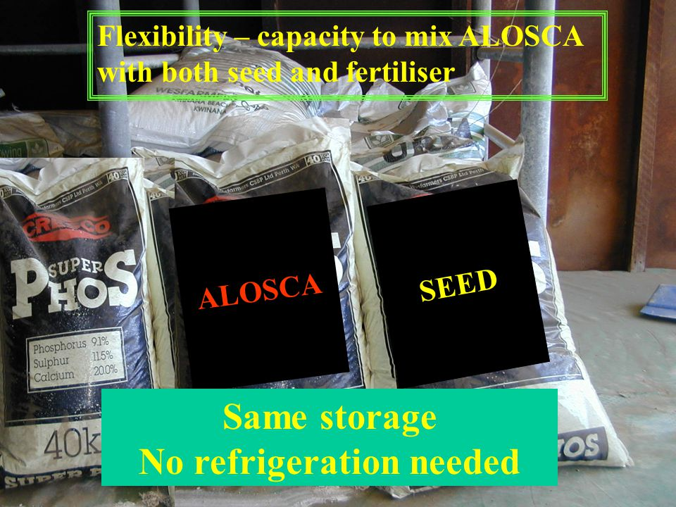 ALOSCA SEED Flexibility – capacity to mix ALOSCA with both seed and fertiliser Same storage No refrigeration needed