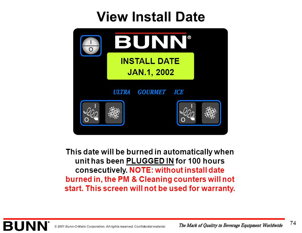 © 2001 Bunn-O-Matic Corporation. All rights reserved. Confidential material. 74 INSTALL DATE JAN.1, 2002 This date will be burned in automatically whe