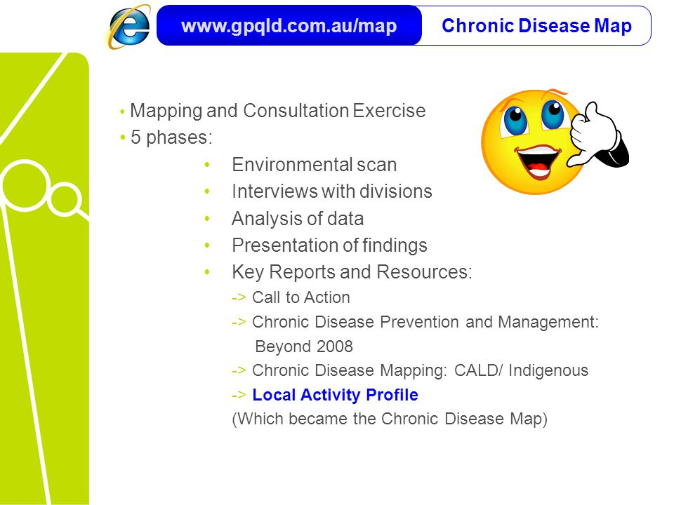 Chronic Disease Map www.gpqld.com.au/map Mapping and Consultation Exercise 5 phases: Environmental scan Interviews with divisions Analysis of data Presentation of findings Key Reports and Resources: -> Call to Action -> Chronic Disease Prevention and Management: Beyond 2008 -> Chronic Disease Mapping: CALD/ Indigenous -> Local Activity Profile (Which became the Chronic Disease Map)