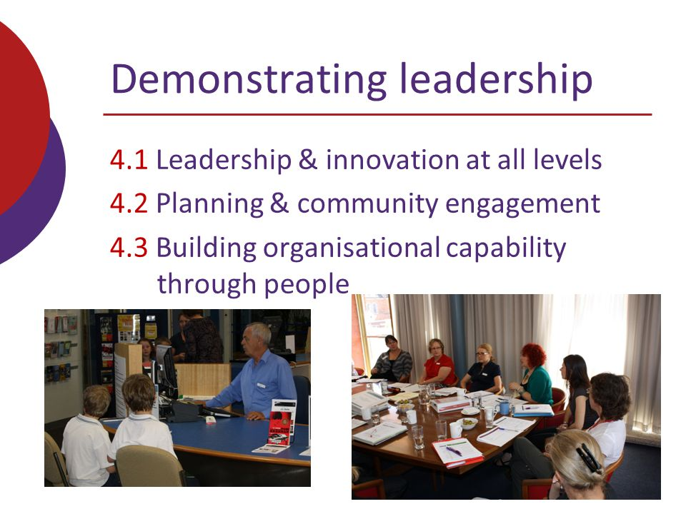 Demonstrating leadership 4.1 Leadership & innovation at all levels 4.2 Planning & community engagement 4.3 Building organisational capability through people