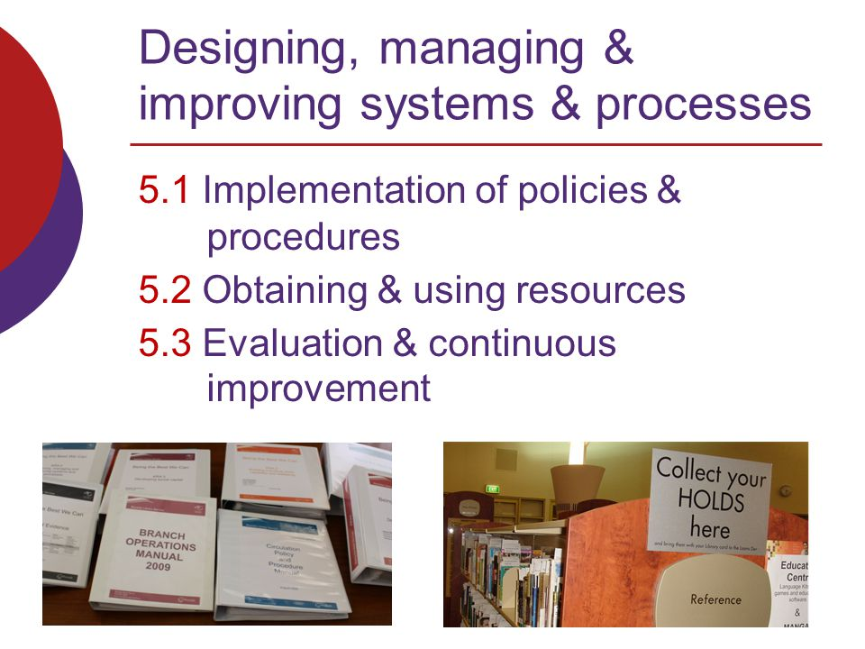 Designing, managing & improving systems & processes 5.1 Implementation of policies & procedures 5.2 Obtaining & using resources 5.3 Evaluation & continuous improvement