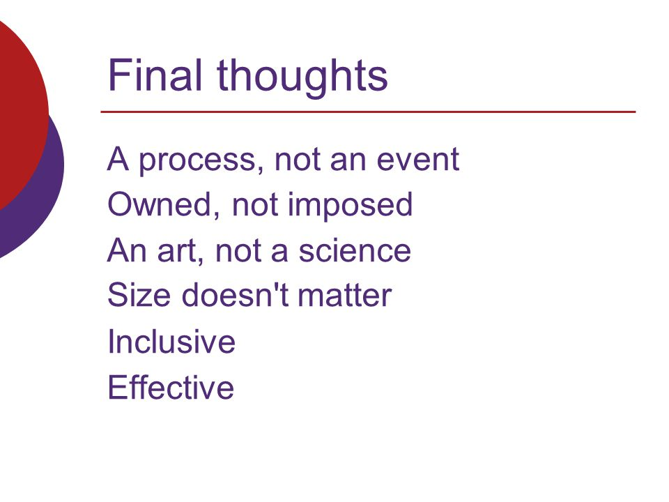 Final thoughts A process, not an event Owned, not imposed An art, not a science Size doesn t matter Inclusive Effective