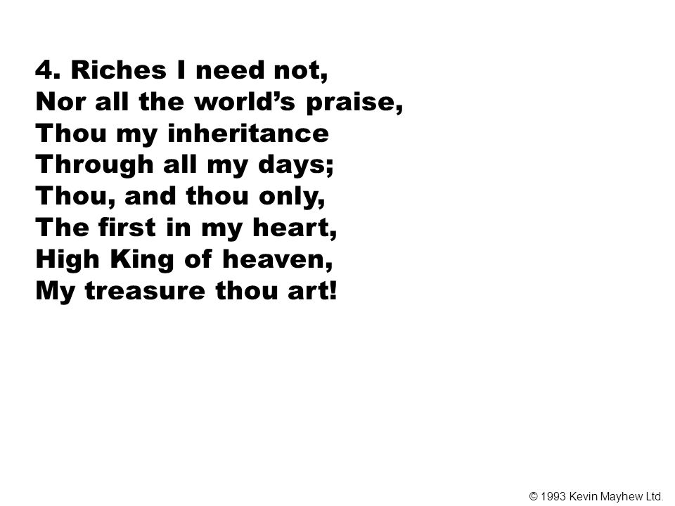 4. Riches I need not, Nor all the world's praise, Thou my inheritance Through all my days; Thou, and thou only, The first in my heart, High King of he