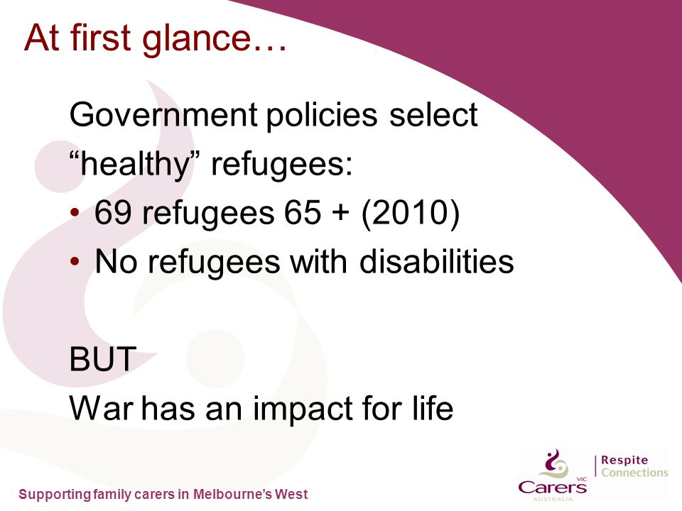 "Supporting family carers in Melbourne's West At first glance… Government policies select ""healthy"" refugees: 69 refugees 65 + (2010) No refugees with"