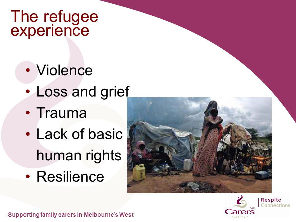 Supporting family carers in Melbourne's West The refugee experience Violence Loss and grief Trauma Lack of basic human rights Resilience