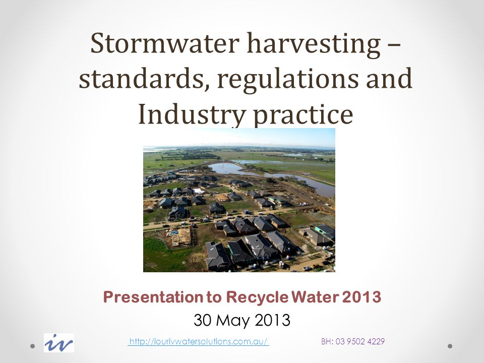 Stormwater harvesting – standards, regulations and Industry practice Presentation to Recycle Water 2013 30 May 2013 http://iourivwatersolutions.com.au