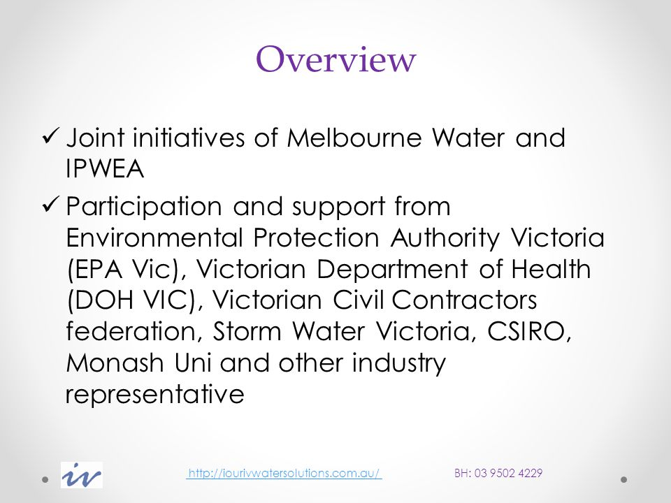 Overview Joint initiatives of Melbourne Water and IPWEA Participation and support from Environmental Protection Authority Victoria (EPA Vic), Victorian Department of Health (DOH VIC), Victorian Civil Contractors federation, Storm Water Victoria, CSIRO, Monash Uni and other industry representative http://iourivwatersolutions.com.au/ BH: 03 9502 4229 http://iourivwatersolutions.com.au/