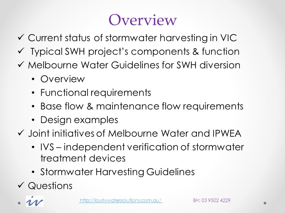 Overview Current status of stormwater harvesting in VIC Typical SWH project's components & function Melbourne Water Guidelines for SWH diversion Overview Functional requirements Base flow & maintenance flow requirements Design examples Joint initiatives of Melbourne Water and IPWEA IVS – independent verification of stormwater treatment devices Stormwater Harvesting Guidelines Questions http://iourivwatersolutions.com.au/ BH: 03 9502 4229 http://iourivwatersolutions.com.au/