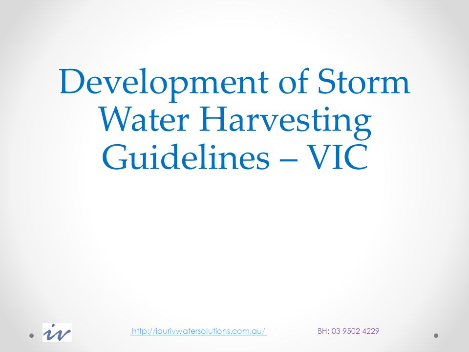 Development of Storm Water Harvesting Guidelines – VIC http://iourivwatersolutions.com.au/ BH: 03 9502 4229 http://iourivwatersolutions.com.au/