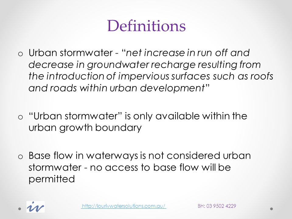 Definitions o Urban stormwater - net increase in run off and decrease in groundwater recharge resulting from the introduction of impervious surfaces such as roofs and roads within urban development o Urban stormwater is only available within the urban growth boundary o Base flow in waterways is not considered urban stormwater - no access to base flow will be permitted http://iourivwatersolutions.com.au/ BH: 03 9502 4229 http://iourivwatersolutions.com.au/
