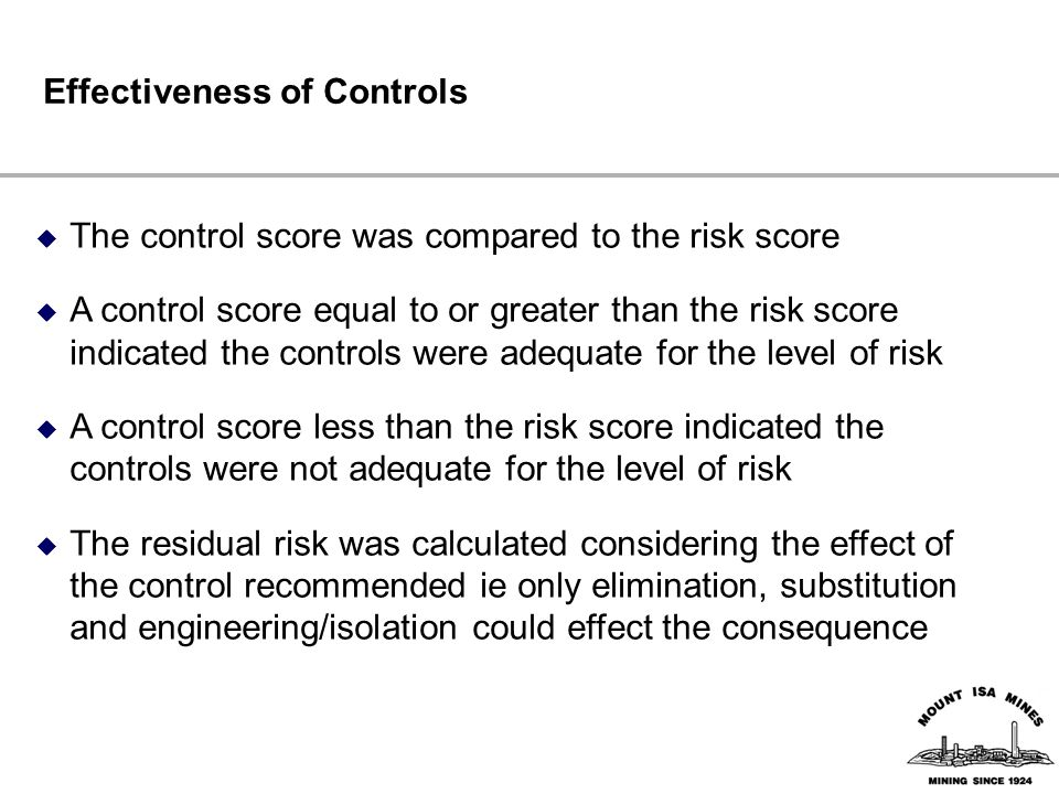 Effectiveness of Controls  The control score was compared to the risk score  A control score equal to or greater than the risk score indicated the controls were adequate for the level of risk  A control score less than the risk score indicated the controls were not adequate for the level of risk  The residual risk was calculated considering the effect of the control recommended ie only elimination, substitution and engineering/isolation could effect the consequence