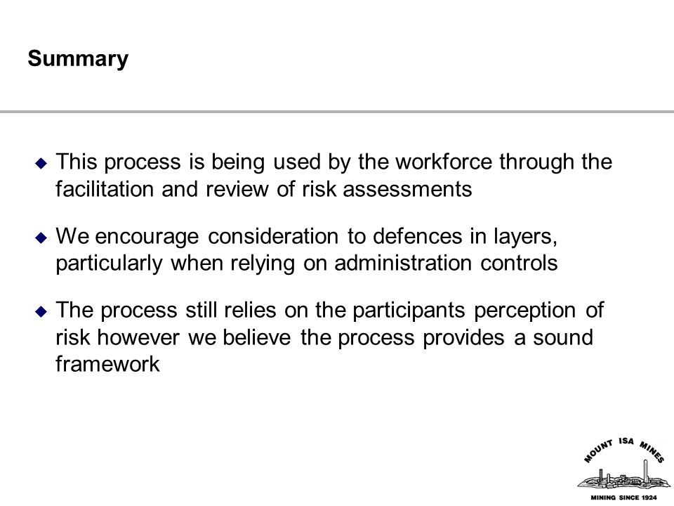 Summary  This process is being used by the workforce through the facilitation and review of risk assessments  We encourage consideration to defences in layers, particularly when relying on administration controls  The process still relies on the participants perception of risk however we believe the process provides a sound framework