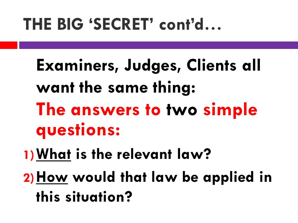 THE BIG 'SECRET' cont'd… Examiners, Judges, Clients all want the same thing: The answers to two simple questions: 1) What is the relevant law.