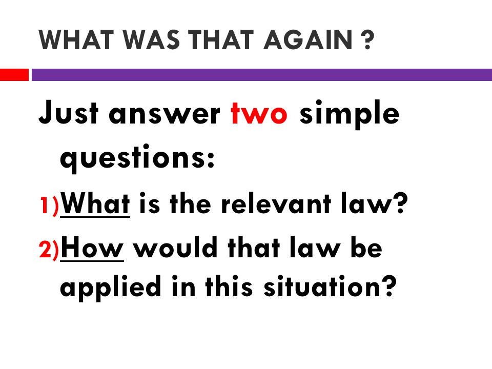 WHAT WAS THAT AGAIN . Just answer two simple questions: 1) What is the relevant law.