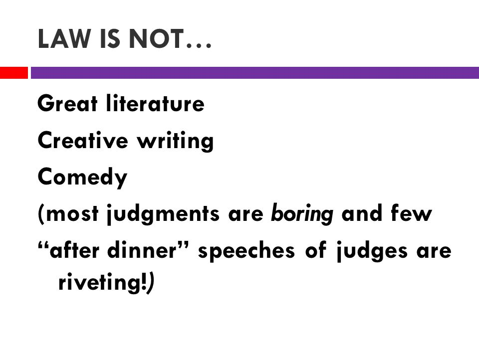 LAW IS NOT… Great literature Creative writing Comedy (most judgments are boring and few after dinner speeches of judges are riveting!)