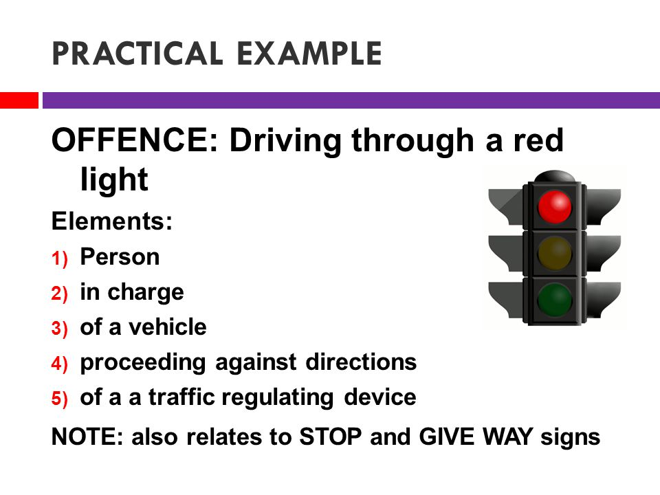 PRACTICAL EXAMPLE OFFENCE: Driving through a red light Elements: 1) Person 2) in charge 3) of a vehicle 4) proceeding against directions 5) of a a traffic regulating device NOTE: also relates to STOP and GIVE WAY signs