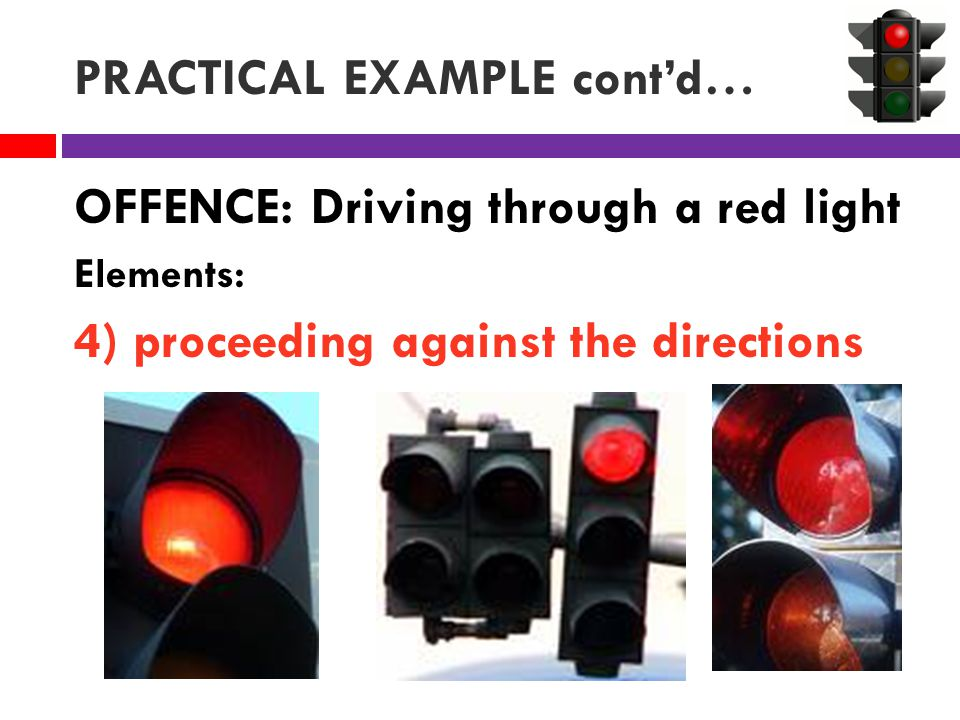 PRACTICAL EXAMPLE cont'd… OFFENCE: Driving through a red light Elements: 4) proceeding against the directions