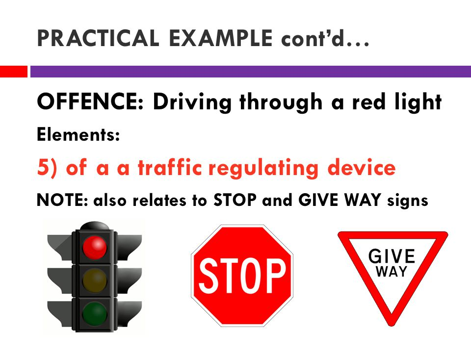 PRACTICAL EXAMPLE cont'd… OFFENCE: Driving through a red light Elements: 5) of a a traffic regulating device NOTE: also relates to STOP and GIVE WAY signs