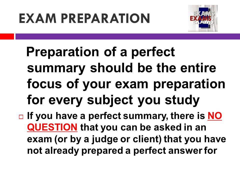 EXAM PREPARATION Preparation of a perfect summary should be the entire focus of your exam preparation for every subject you study  If you have a perfect summary, there is NO QUESTION that you can be asked in an exam (or by a judge or client) that you have not already prepared a perfect answer for