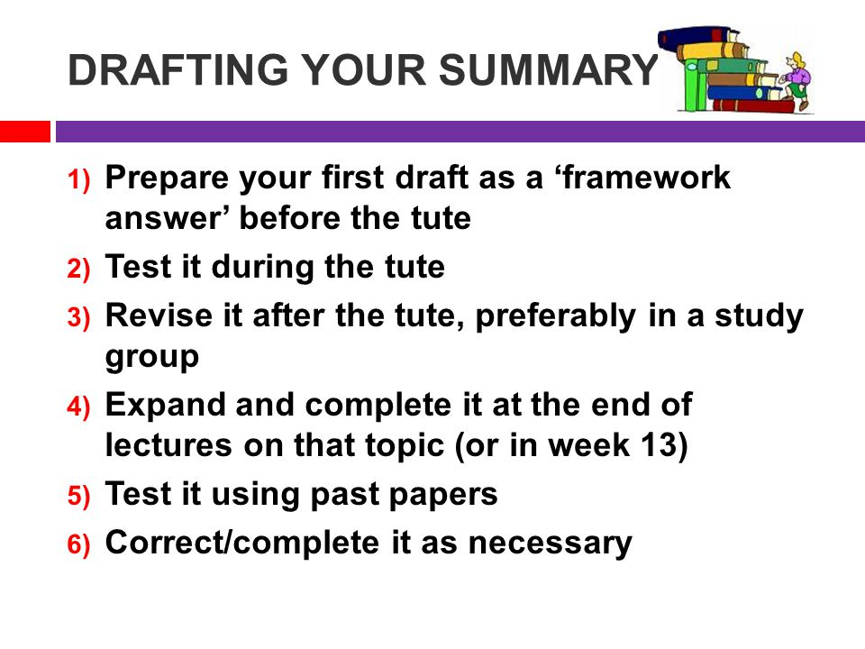 DRAFTING YOUR SUMMARY 1) Prepare your first draft as a 'framework answer' before the tute 2) Test it during the tute 3) Revise it after the tute, preferably in a study group 4) Expand and complete it at the end of lectures on that topic (or in week 13) 5) Test it using past papers 6) Correct/complete it as necessary