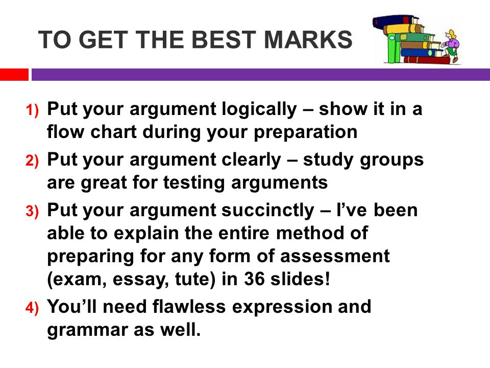 TO GET THE BEST MARKS 1) Put your argument logically – show it in a flow chart during your preparation 2) Put your argument clearly – study groups are great for testing arguments 3) Put your argument succinctly – I've been able to explain the entire method of preparing for any form of assessment (exam, essay, tute) in 36 slides.