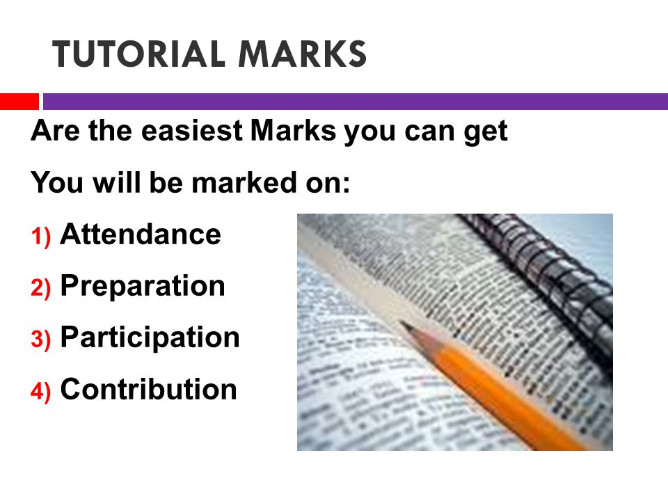 TUTORIAL MARKS Are the easiest Marks you can get You will be marked on: 1) Attendance 2) Preparation 3) Participation 4) Contribution