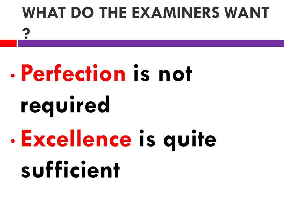 WHAT DO THE EXAMINERS WANT Perfection is not required Excellence is quite sufficient