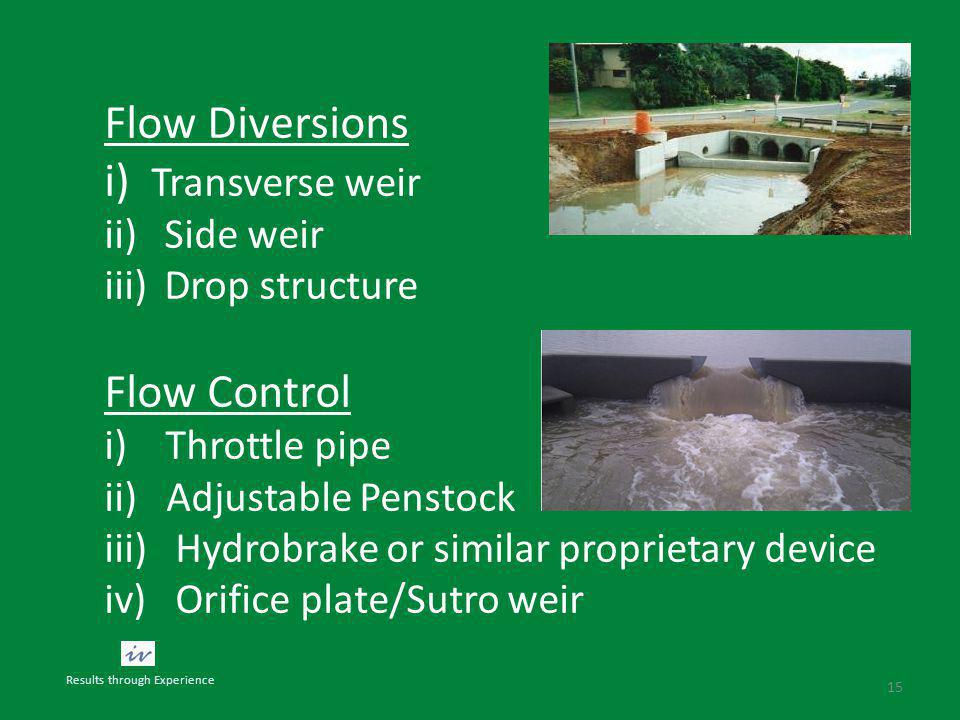 15 Flow Diversions i) Transverse weir ii)Side weir iii)Drop structure Flow Control i) Throttle pipe ii) Adjustable Penstock iii) Hydrobrake or similar proprietary device iv) Orifice plate/Sutro weir Results through Experience