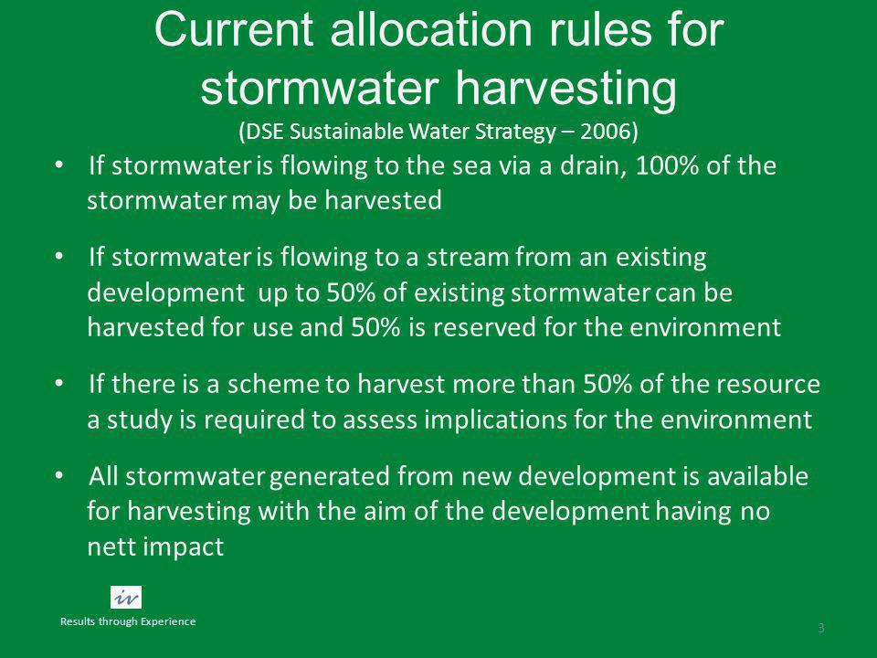 Current allocation rules for stormwater harvesting (DSE Sustainable Water Strategy – 2006) If stormwater is flowing to the sea via a drain, 100% of the stormwater may be harvested If stormwater is flowing to a stream from an existing development up to 50% of existing stormwater can be harvested for use and 50% is reserved for the environment If there is a scheme to harvest more than 50% of the resource a study is required to assess implications for the environment All stormwater generated from new development is available for harvesting with the aim of the development having no nett impact 3 Results through Experience