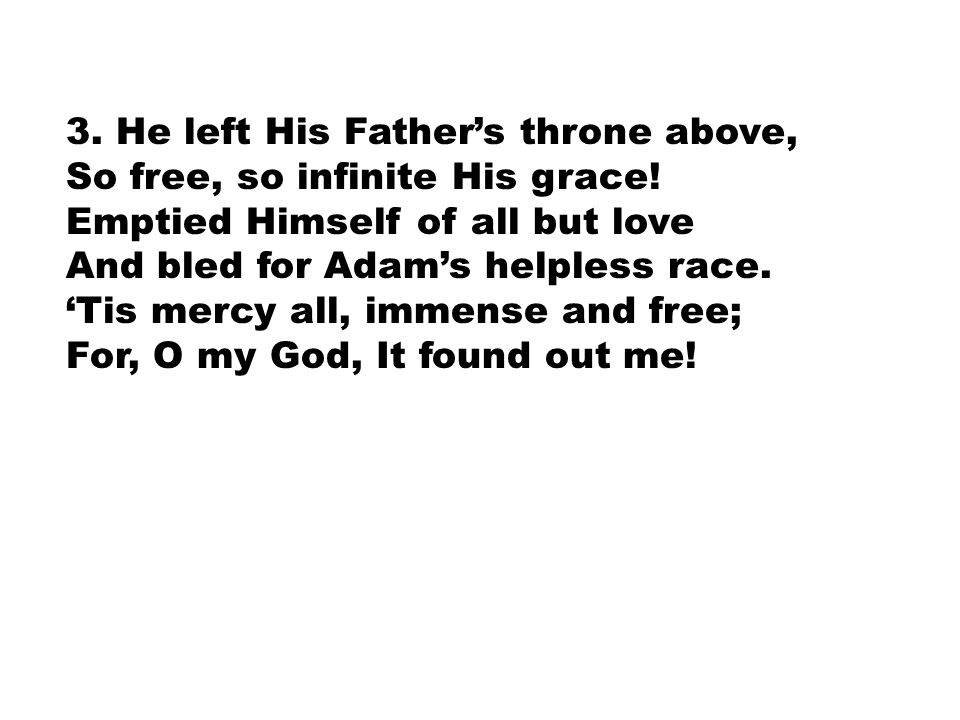 3. He left His Father's throne above, So free, so infinite His grace! Emptied Himself of all but love And bled for Adam's helpless race. 'Tis mercy al