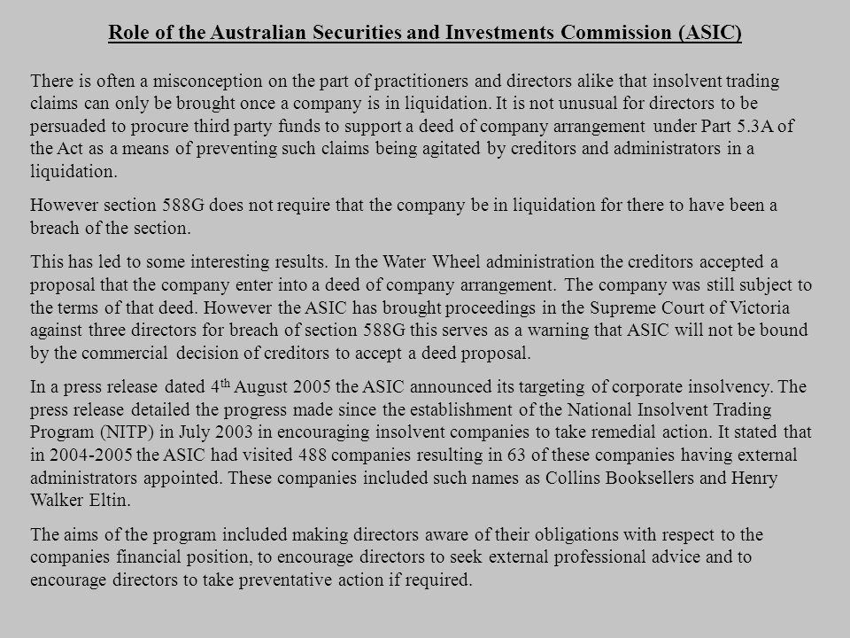 Role of the Australian Securities and Investments Commission (ASIC) There is often a misconception on the part of practitioners and directors alike that insolvent trading claims can only be brought once a company is in liquidation.