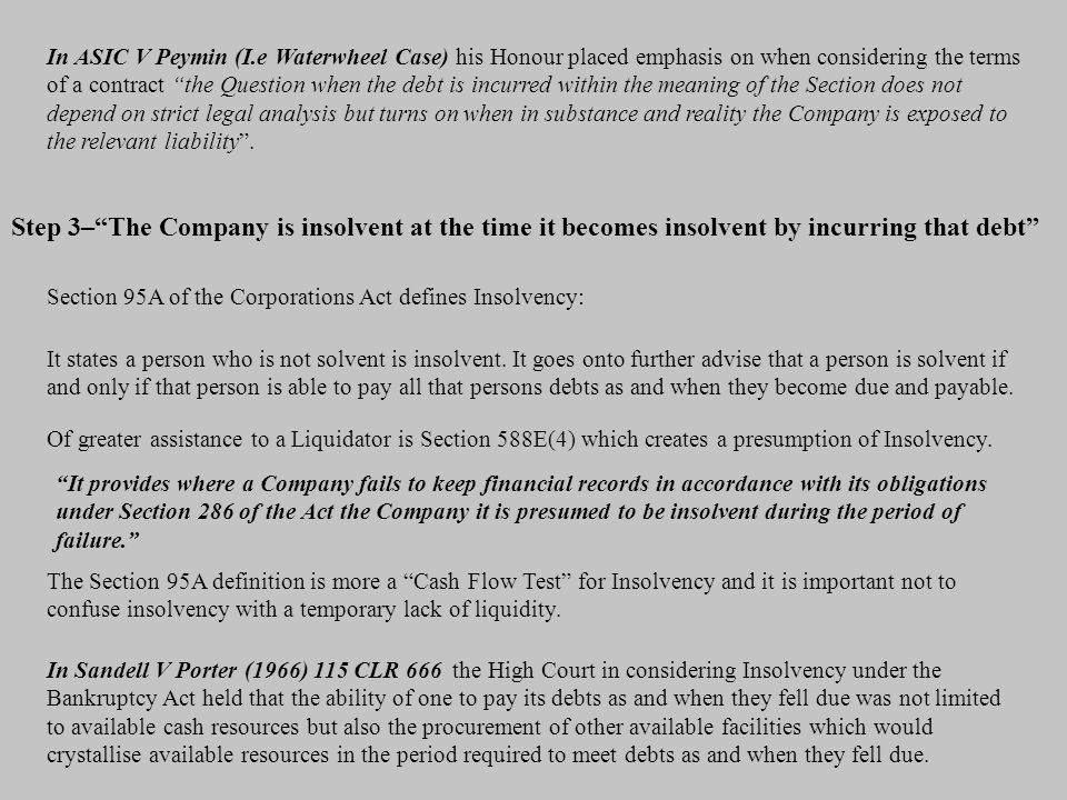 In ASIC V Peymin (I.e Waterwheel Case) his Honour placed emphasis on when considering the terms of a contract the Question when the debt is incurred within the meaning of the Section does not depend on strict legal analysis but turns on when in substance and reality the Company is exposed to the relevant liability .