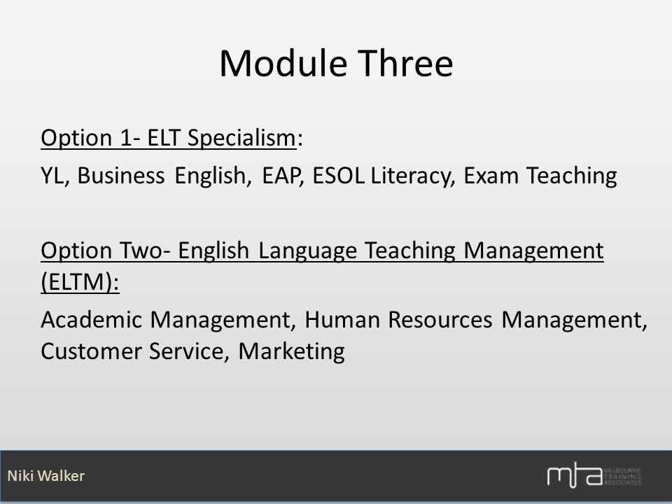 Niki Walker Module Three Option 1- ELT Specialism: YL, Business English, EAP, ESOL Literacy, Exam Teaching Option Two- English Language Teaching Management (ELTM): Academic Management, Human Resources Management, Customer Service, Marketing