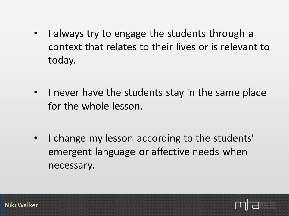 Niki Walker Niki Walker I always try to engage the students through a context that relates to their lives or is relevant to today.