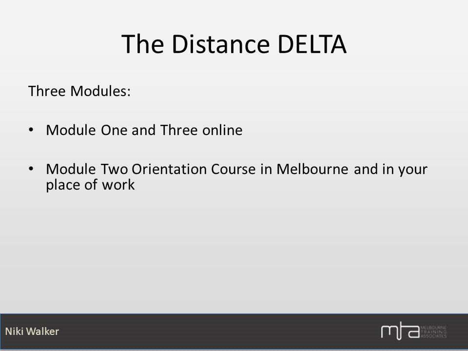 Niki Walker The Distance DELTA Three Modules: Module One and Three online Module Two Orientation Course in Melbourne and in your place of work