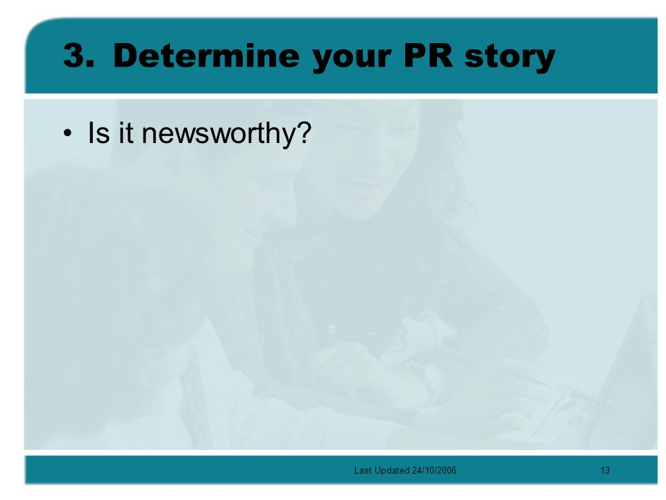 Last Updated 24/10/200613 3.Determine your PR story Is it newsworthy