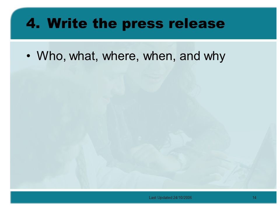 Last Updated 24/10/200614 4.Write the press release Who, what, where, when, and why