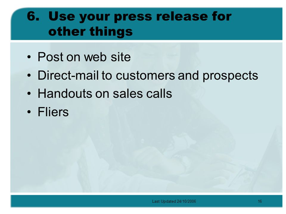 Last Updated 24/10/200616 6.Use your press release for other things Post on web site Direct-mail to customers and prospects Handouts on sales calls Fliers