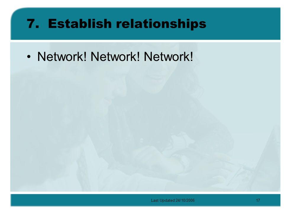 Last Updated 24/10/200617 7.Establish relationships Network! Network! Network!