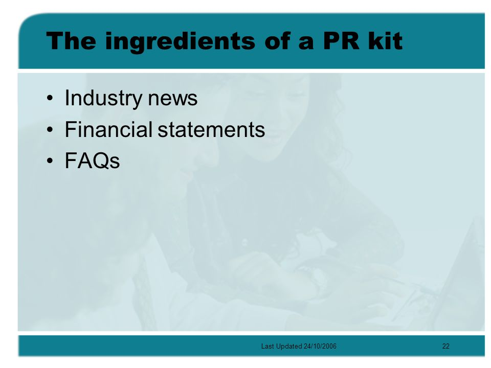Last Updated 24/10/200622 The ingredients of a PR kit Industry news Financial statements FAQs