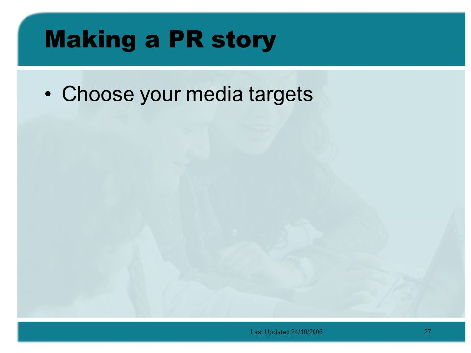 Last Updated 24/10/200627 Making a PR story Choose your media targets
