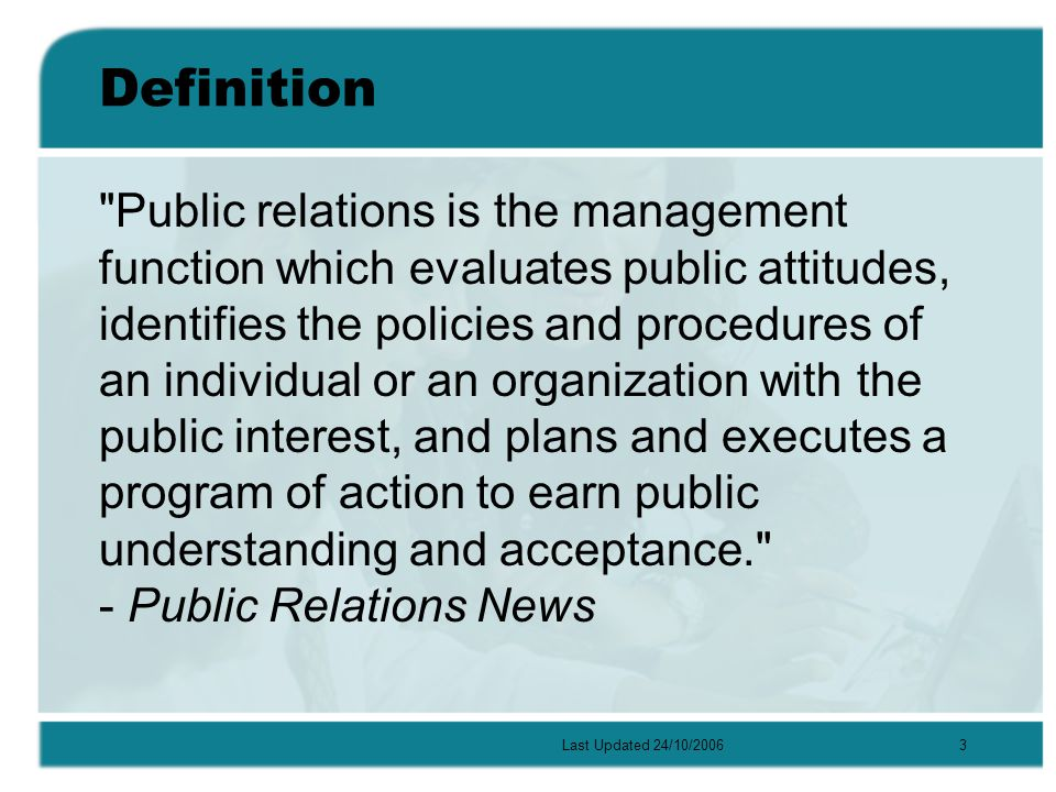 Last Updated 24/10/20063 Definition Public relations is the management function which evaluates public attitudes, identifies the policies and procedures of an individual or an organization with the public interest, and plans and executes a program of action to earn public understanding and acceptance. - Public Relations News