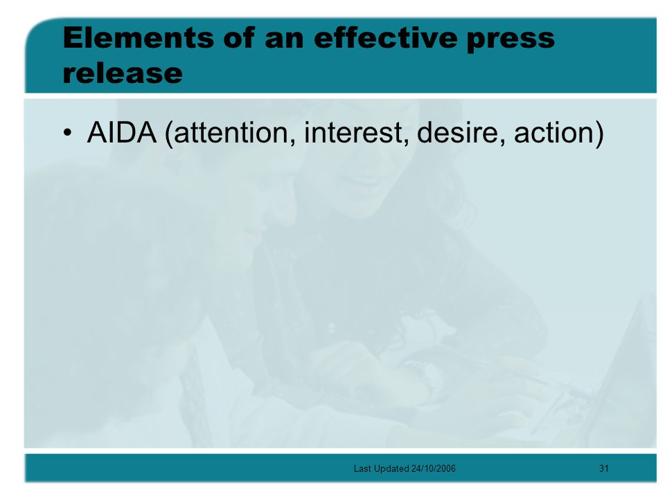 Last Updated 24/10/200631 Elements of an effective press release AIDA (attention, interest, desire, action)