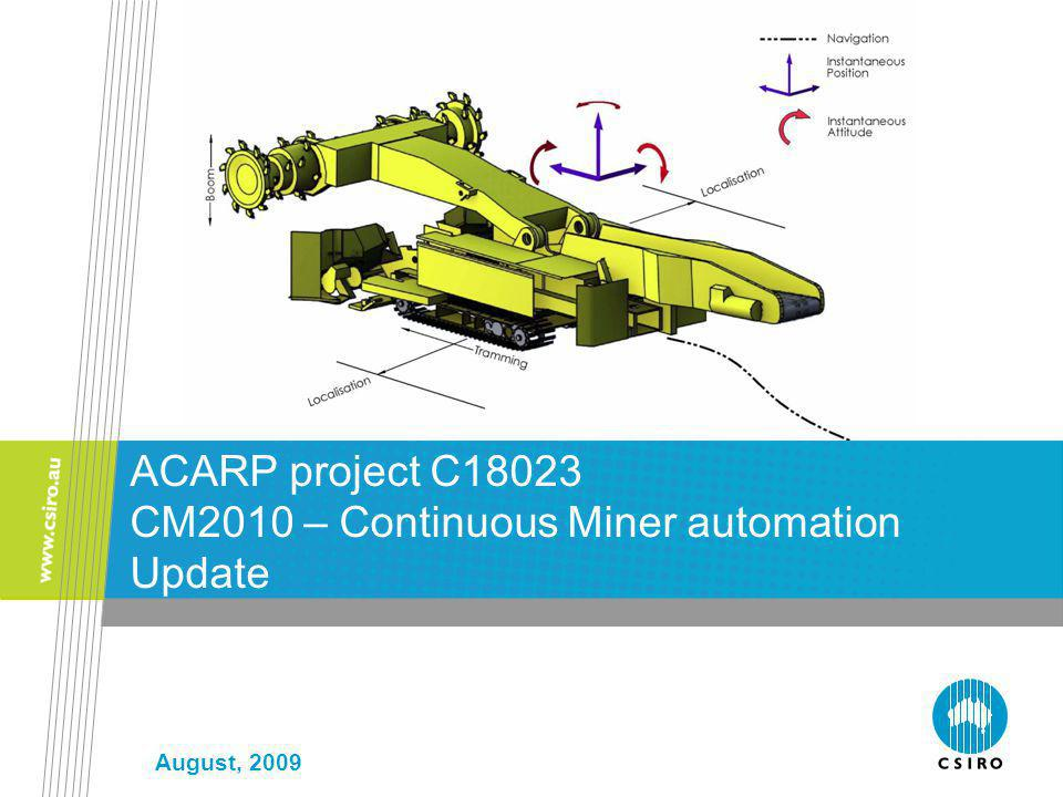 August, 2009 ACARP project C18023 CM2010 – Continuous Miner automation Update