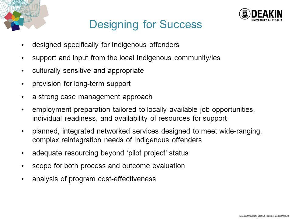 Designing for Success designed specifically for Indigenous offenders support and input from the local Indigenous community/ies culturally sensitive an