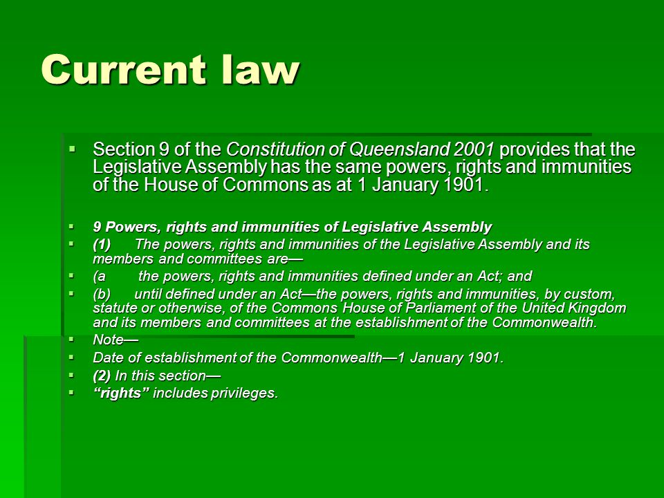 Current law  Section 9 of the Constitution of Queensland 2001 provides that the Legislative Assembly has the same powers, rights and immunities of the House of Commons as at 1 January 1901.